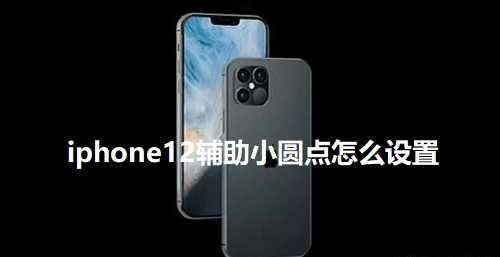 iphone12小圆点在哪儿设置_iphone12小白点怎么设置