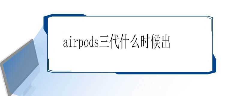 airpods3上市时间_airpods3什么时候上市